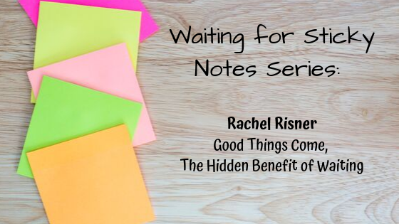 Good Things Come, The Hidden Benefit of Waiting – Guest Post: Rachel Risner